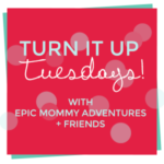 Turn It Up Tuesday! from Epic Mommy Adventures